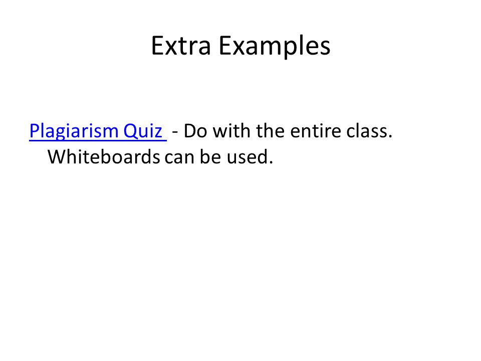 Extra Examples Plagiarism Quiz Plagiarism Quiz - Do with the entire class. Whiteboards can be used.