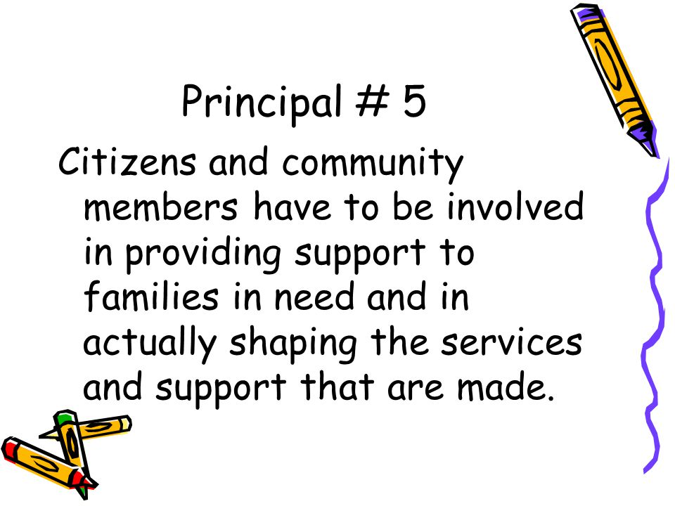 Principal # 5 Citizens and community members have to be involved in providing support to families in need and in actually shaping the services and sup
