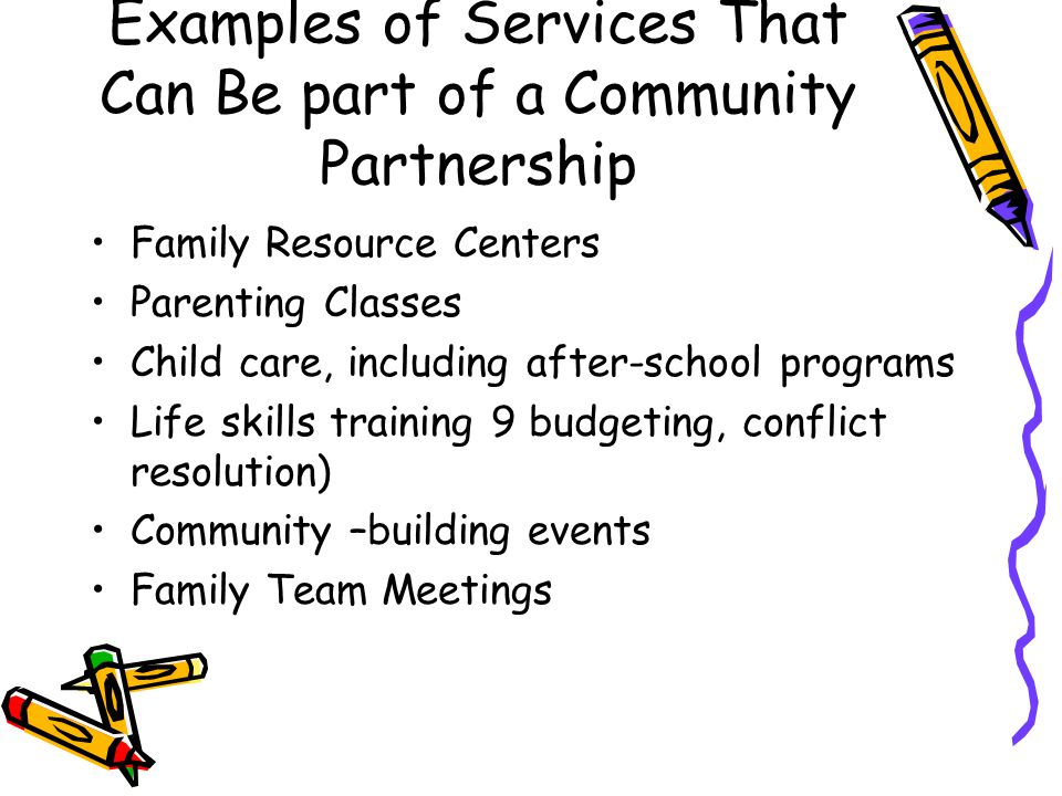 Examples of Services That Can Be part of a Community Partnership Family Resource Centers Parenting Classes Child care, including after-school programs Life skills training 9 budgeting, conflict resolution) Community –building events Family Team Meetings