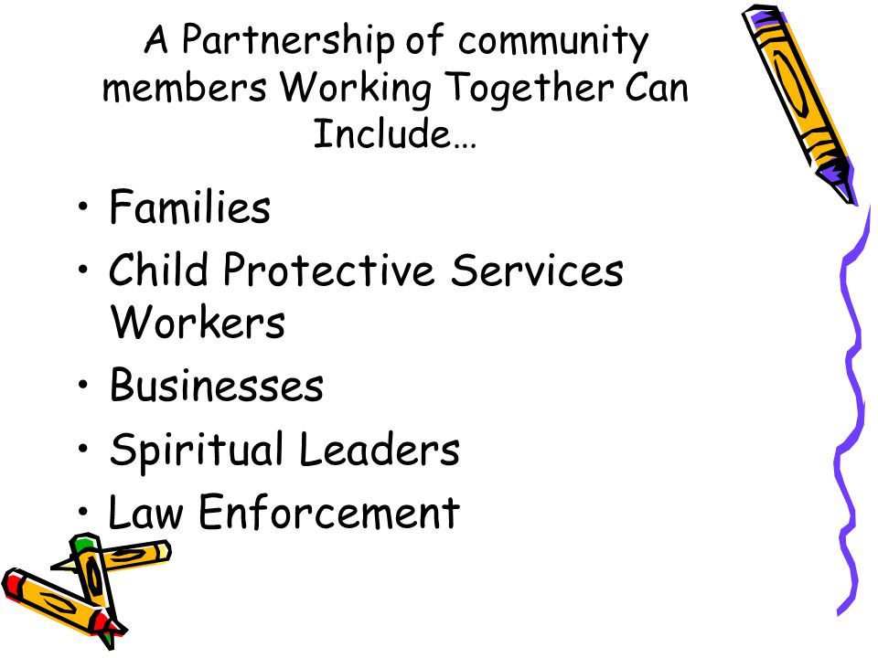 A Partnership of community members Working Together Can Include… Families Child Protective Services Workers Businesses Spiritual Leaders Law Enforceme