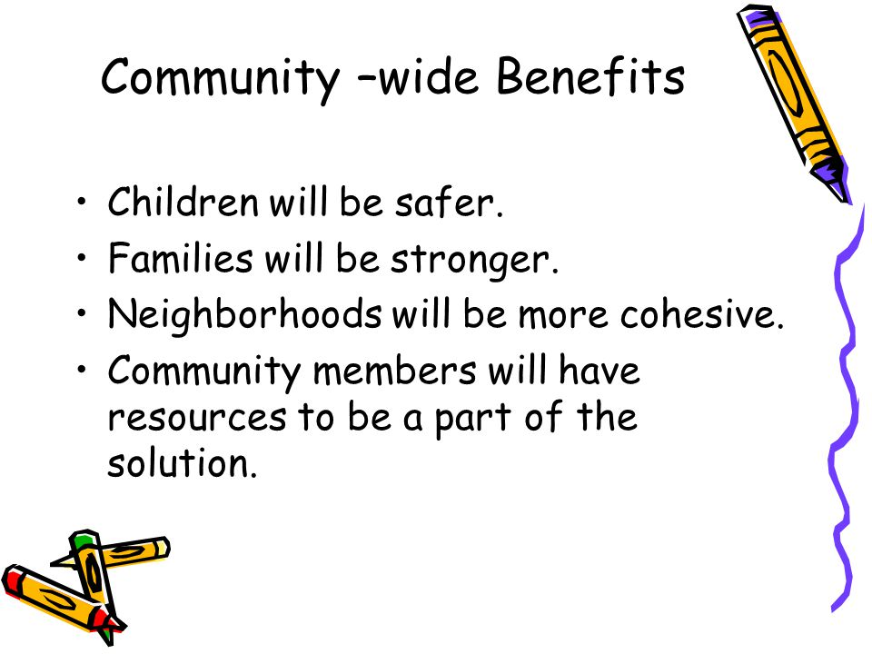 Community –wide Benefits Children will be safer. Families will be stronger.