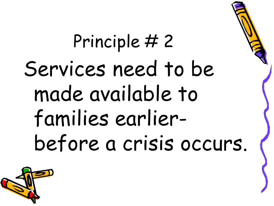 Principle # 2 Services need to be made available to families earlier- before a crisis occurs.
