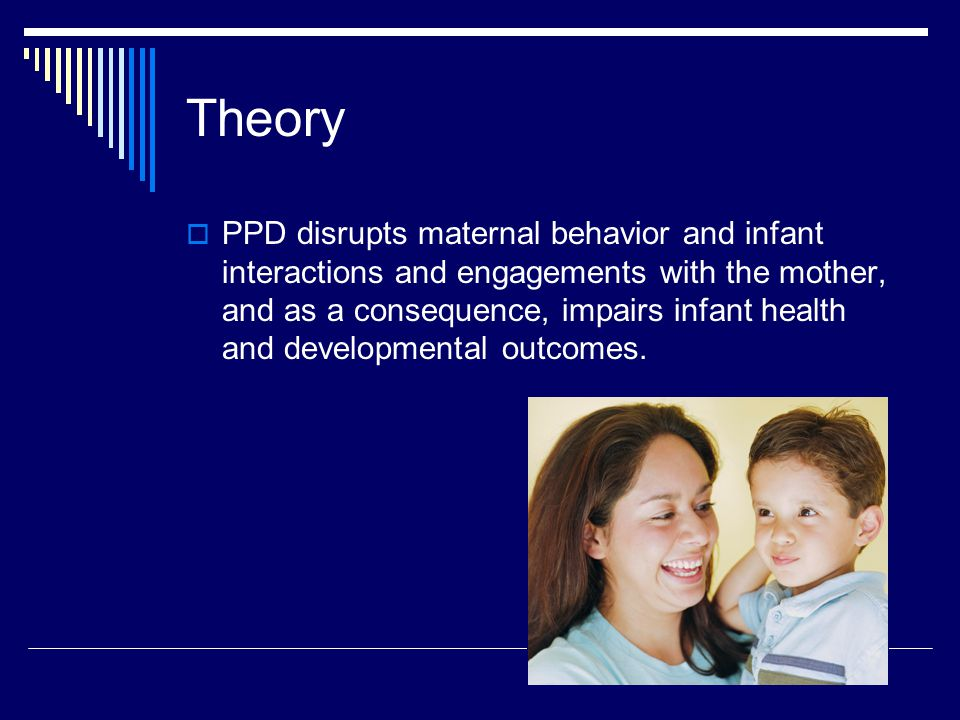 Theory  PPD disrupts maternal behavior and infant interactions and engagements with the mother, and as a consequence, impairs infant health and developmental outcomes.