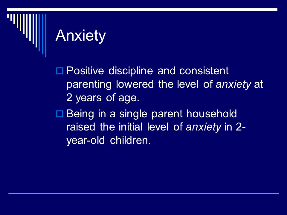 Anxiety  Positive discipline and consistent parenting lowered the level of anxiety at 2 years of age.
