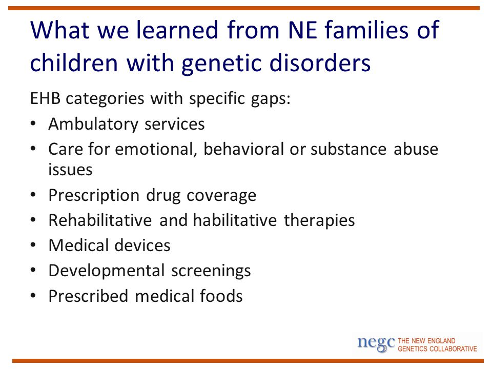 What we learned from NE families of children with genetic disorders EHB categories with specific gaps: Ambulatory services Care for emotional, behavioral or substance abuse issues Prescription drug coverage Rehabilitative and habilitative therapies Medical devices Developmental screenings Prescribed medical foods