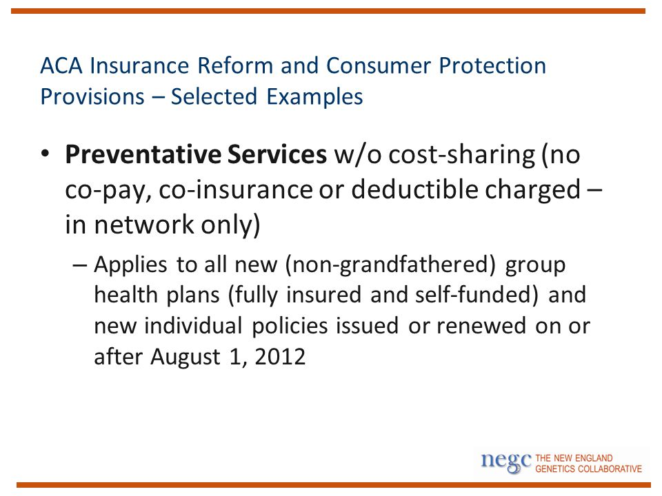 ACA Insurance Reform and Consumer Protection Provisions – Selected Examples Preventative Services w/o cost-sharing (no co-pay, co-insurance or deductible charged – in network only) – Applies to all new (non-grandfathered) group health plans (fully insured and self-funded) and new individual policies issued or renewed on or after August 1, 2012