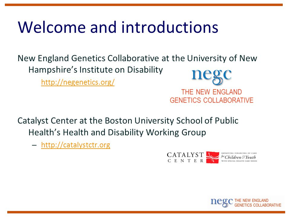 Welcome and introductions New England Genetics Collaborative at the University of New Hampshire's Institute on Disability – http://negenetics.org/ http://negenetics.org/ Catalyst Center at the Boston University School of Public Health's Health and Disability Working Group – http://catalystctr.org http://catalystctr.org