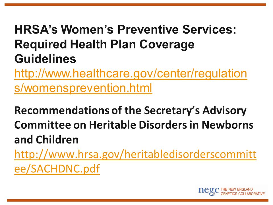 Recommendations of the Secretary's Advisory Committee on Heritable Disorders in Newborns and Children   ee/SACHDNC.pdf   ee/SACHDNC.pdf HRSA's Women's Preventive Services: Required Health Plan Coverage Guidelines   s/womensprevention.html