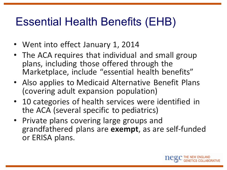 Went into effect January 1, 2014 The ACA requires that individual and small group plans, including those offered through the Marketplace, include essential health benefits Also applies to Medicaid Alternative Benefit Plans (covering adult expansion population) 10 categories of health services were identified in the ACA (several specific to pediatrics) Private plans covering large groups and grandfathered plans are exempt, as are self-funded or ERISA plans.