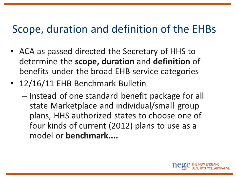 Scope, duration and definition of the EHBs ACA as passed directed the Secretary of HHS to determine the scope, duration and definition of benefits under the broad EHB service categories 12/16/11 EHB Benchmark Bulletin – Instead of one standard benefit package for all state Marketplace and individual/small group plans, HHS authorized states to choose one of four kinds of current (2012) plans to use as a model or benchmark....