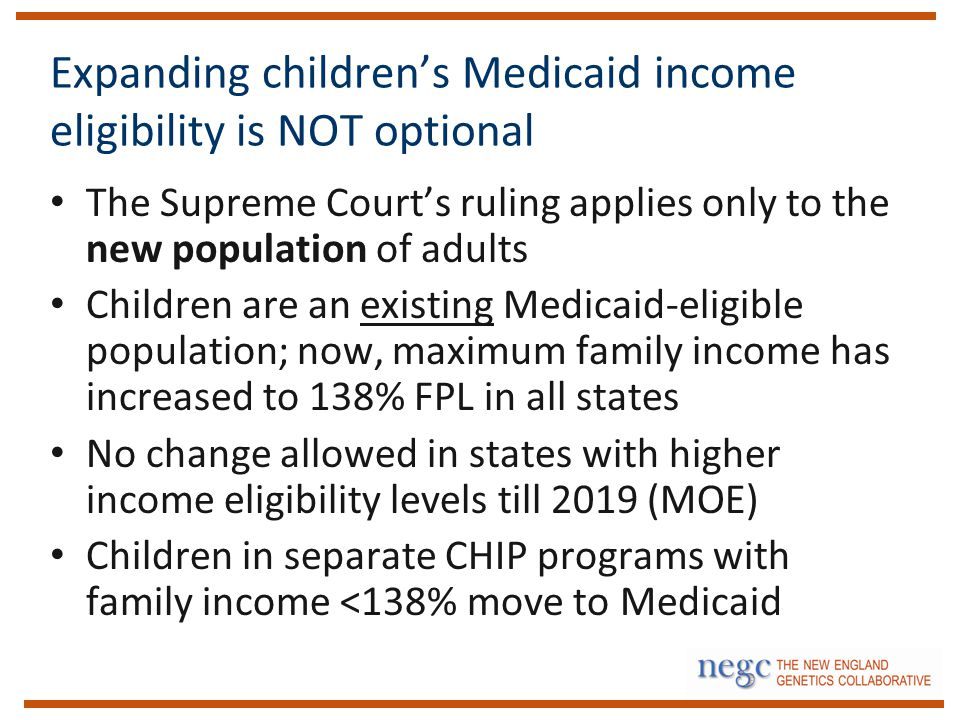Expanding children's Medicaid income eligibility is NOT optional The Supreme Court's ruling applies only to the new population of adults Children are an existing Medicaid-eligible population; now, maximum family income has increased to 138% FPL in all states No change allowed in states with higher income eligibility levels till 2019 (MOE) Children in separate CHIP programs with family income <138% move to Medicaid