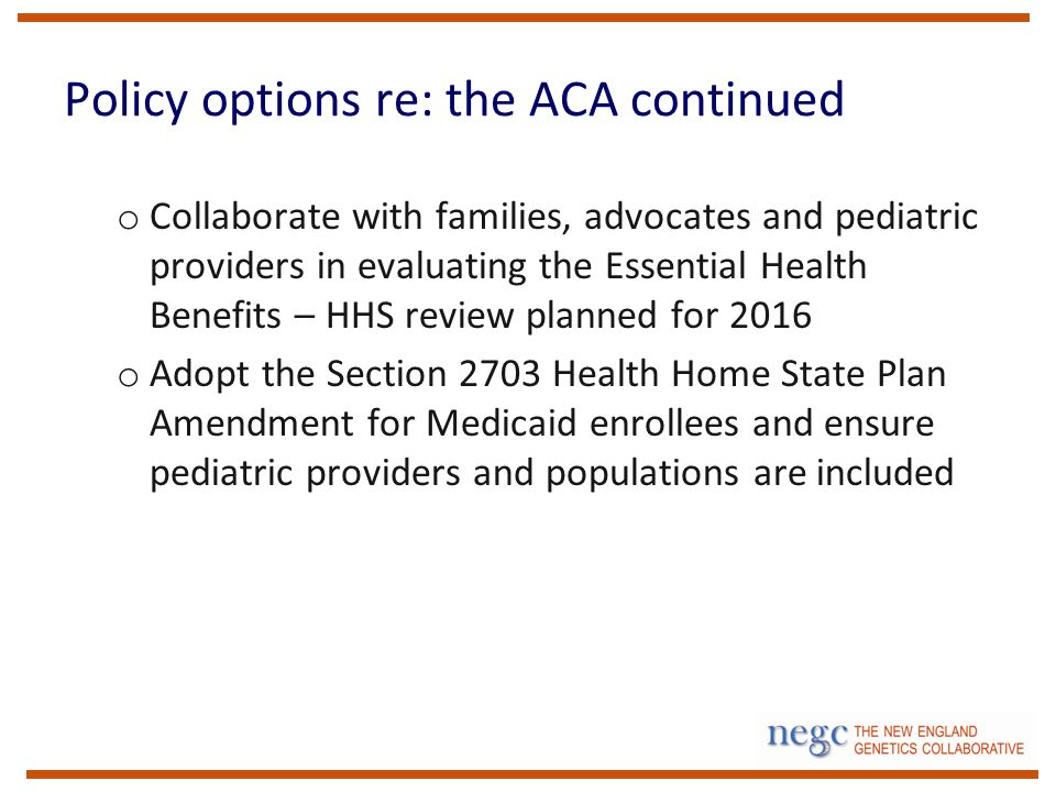 Policy options re: the ACA continued o Collaborate with families, advocates and pediatric providers in evaluating the Essential Health Benefits – HHS review planned for 2016 o Adopt the Section 2703 Health Home State Plan Amendment for Medicaid enrollees and ensure pediatric providers and populations are included