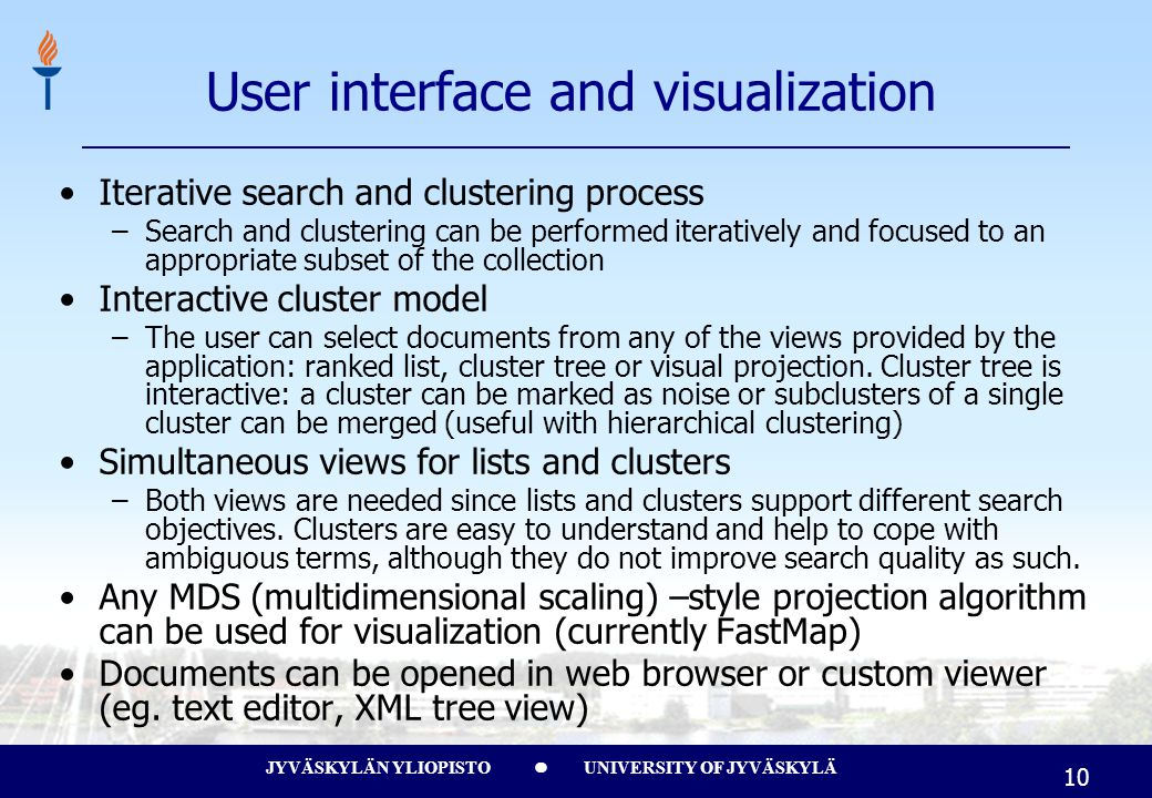 JYVÄSKYLÄN YLIOPISTO UNIVERSITY OF JYVÄSKYLÄ 10 User interface and visualization Iterative search and clustering process –Search and clustering can be performed iteratively and focused to an appropriate subset of the collection Interactive cluster model –The user can select documents from any of the views provided by the application: ranked list, cluster tree or visual projection.