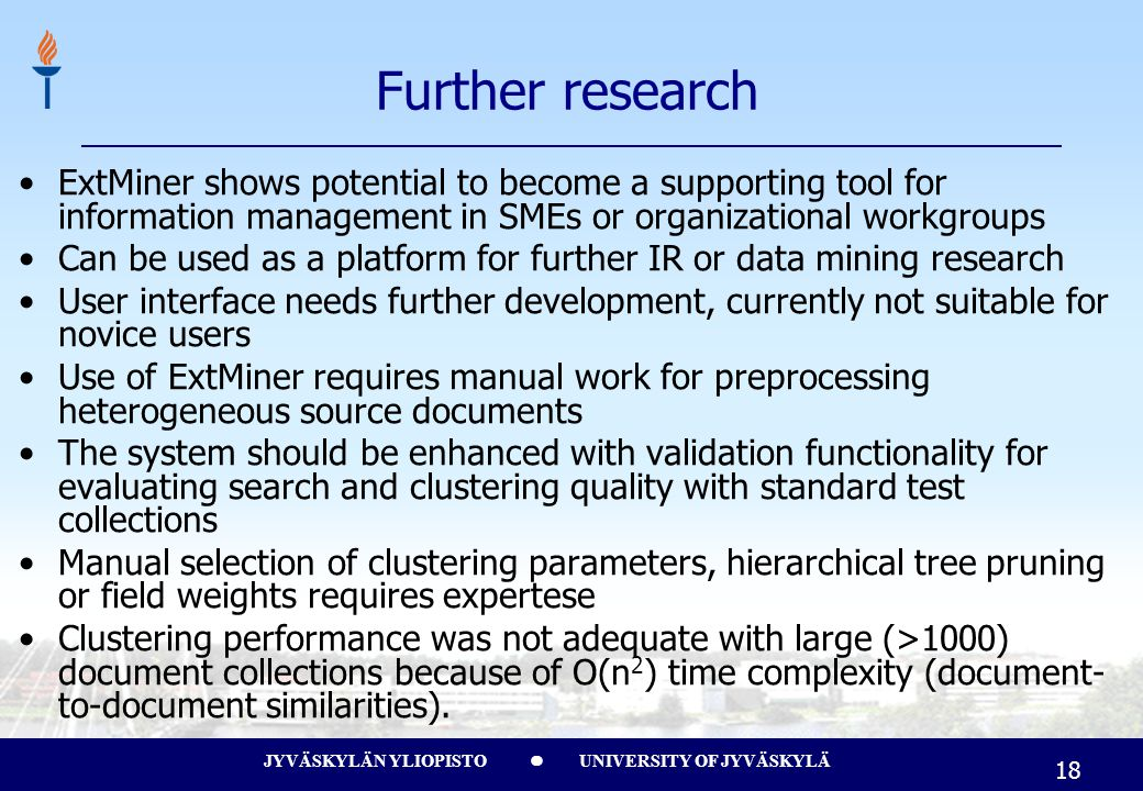 JYVÄSKYLÄN YLIOPISTO UNIVERSITY OF JYVÄSKYLÄ 18 Further research ExtMiner shows potential to become a supporting tool for information management in SMEs or organizational workgroups Can be used as a platform for further IR or data mining research User interface needs further development, currently not suitable for novice users Use of ExtMiner requires manual work for preprocessing heterogeneous source documents The system should be enhanced with validation functionality for evaluating search and clustering quality with standard test collections Manual selection of clustering parameters, hierarchical tree pruning or field weights requires expertese Clustering performance was not adequate with large (>1000) document collections because of O(n 2 ) time complexity (document- to-document similarities).
