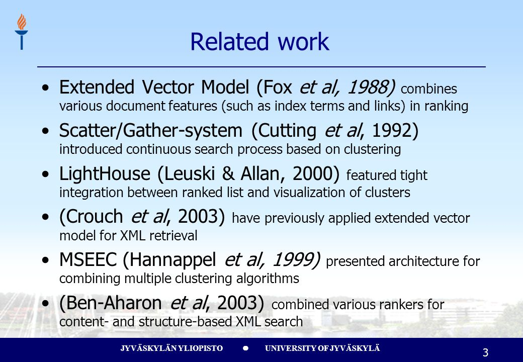 JYVÄSKYLÄN YLIOPISTO UNIVERSITY OF JYVÄSKYLÄ 3 Related work Extended Vector Model (Fox et al, 1988) combines various document features (such as index terms and links) in ranking Scatter/Gather-system (Cutting et al, 1992) introduced continuous search process based on clustering LightHouse (Leuski & Allan, 2000) featured tight integration between ranked list and visualization of clusters (Crouch et al, 2003) have previously applied extended vector model for XML retrieval MSEEC (Hannappel et al, 1999) presented architecture for combining multiple clustering algorithms (Ben-Aharon et al, 2003) combined various rankers for content- and structure-based XML search