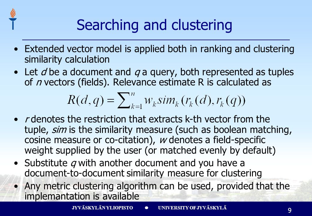 JYVÄSKYLÄN YLIOPISTO UNIVERSITY OF JYVÄSKYLÄ 9 Searching and clustering Extended vector model is applied both in ranking and clustering similarity calculation Let d be a document and q a query, both represented as tuples of n vectors (fields).