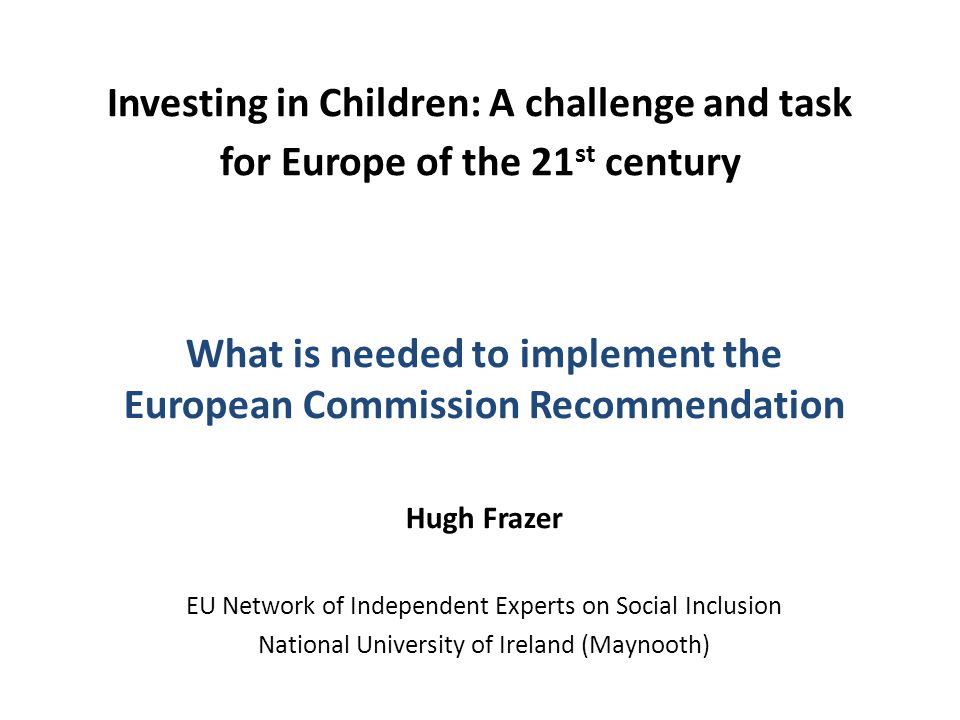 Investing in Children: A challenge and task for Europe of the 21 st century What is needed to implement the European Commission Recommendation Hugh Frazer EU Network of Independent Experts on Social Inclusion National University of Ireland (Maynooth)