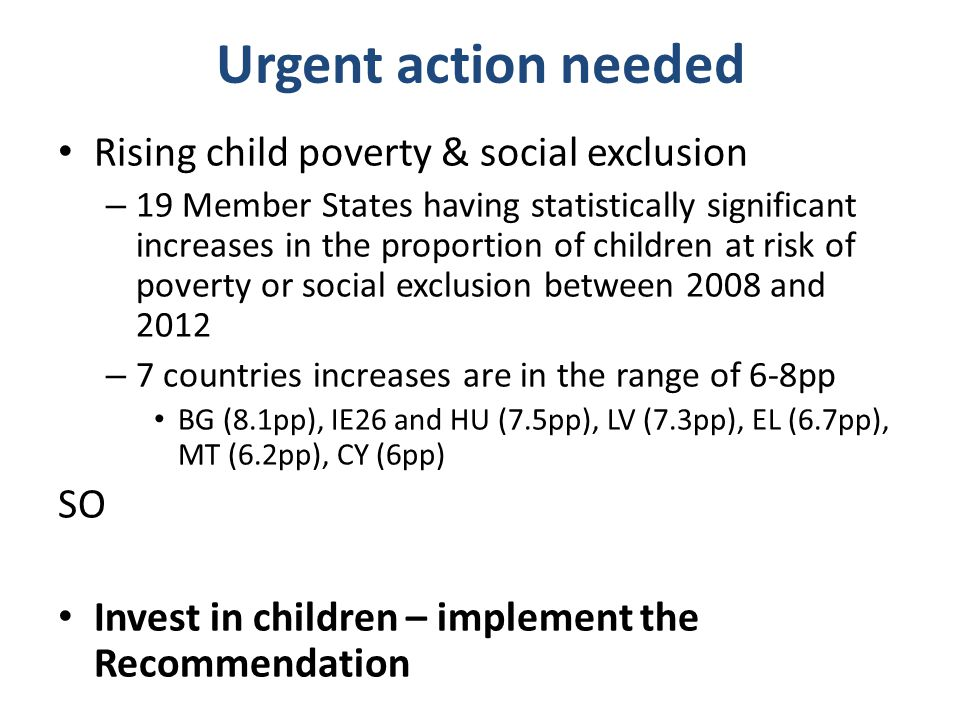 Urgent action needed Rising child poverty & social exclusion – 19 Member States having statistically significant increases in the proportion of children at risk of poverty or social exclusion between 2008 and 2012 – 7 countries increases are in the range of 6-8pp BG (8.1pp), IE26 and HU (7.5pp), LV (7.3pp), EL (6.7pp), MT (6.2pp), CY (6pp) SO Invest in children – implement the Recommendation