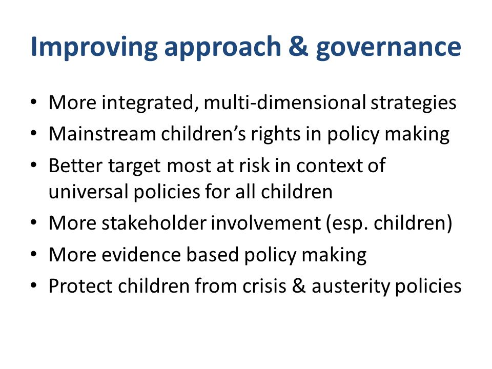 Improving approach & governance More integrated, multi-dimensional strategies Mainstream children's rights in policy making Better target most at risk in context of universal policies for all children More stakeholder involvement (esp.