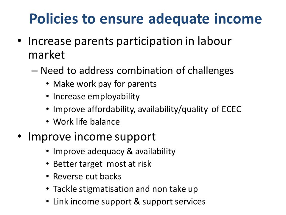 Policies to ensure adequate income Increase parents participation in labour market – Need to address combination of challenges Make work pay for parents Increase employability Improve affordability, availability/quality of ECEC Work life balance Improve income support Improve adequacy & availability Better target most at risk Reverse cut backs Tackle stigmatisation and non take up Link income support & support services