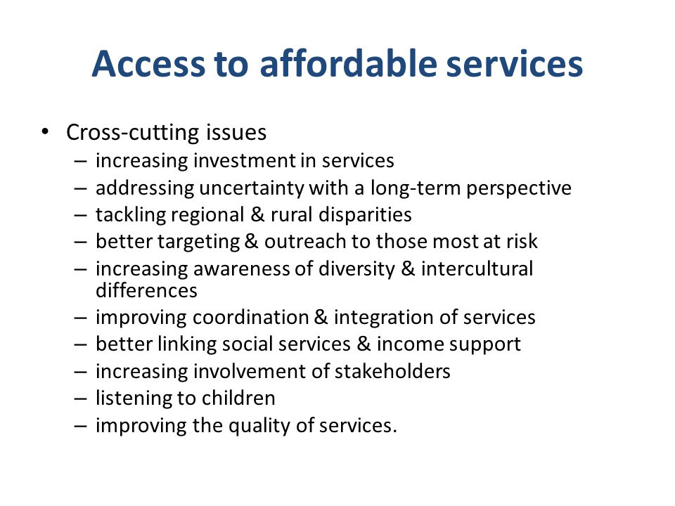 Access to affordable services Cross-cutting issues – increasing investment in services – addressing uncertainty with a long-term perspective – tackling regional & rural disparities – better targeting & outreach to those most at risk – increasing awareness of diversity & intercultural differences – improving coordination & integration of services – better linking social services & income support – increasing involvement of stakeholders – listening to children – improving the quality of services.