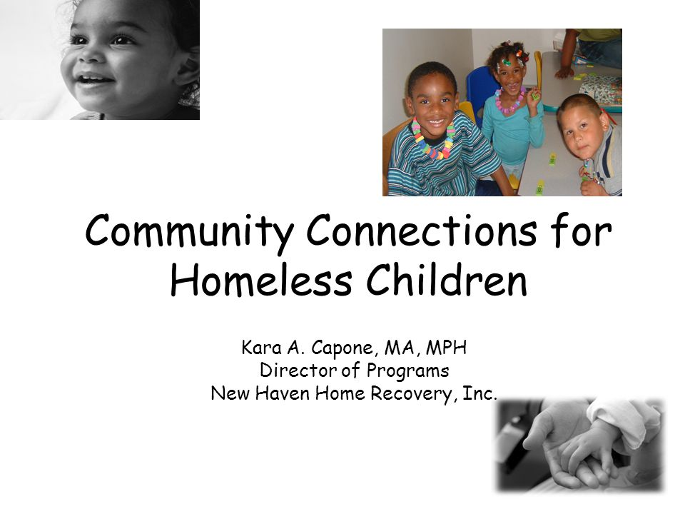 Shelter Options in New Haven, CT 4 Family Shelter options –CCA –(2 sites) = 17 families (DSS) –NHHR (2 sites) = 13 women & children (DSS & City) –Life Haven = 20 women & children (DSS & City) –Domestic Violence – 6 women & children (DSS)