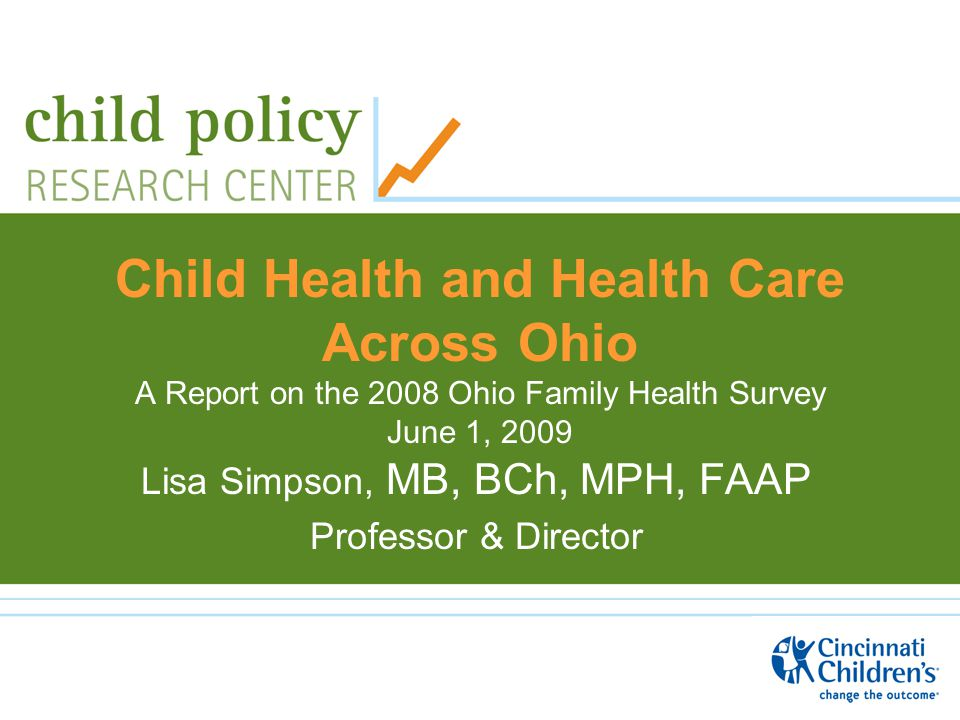 Child Health and Health Care Across Ohio A Report on the 2008 Ohio Family Health Survey June 1, 2009 Lisa Simpson, MB, BCh, MPH, FAAP Professor & Director