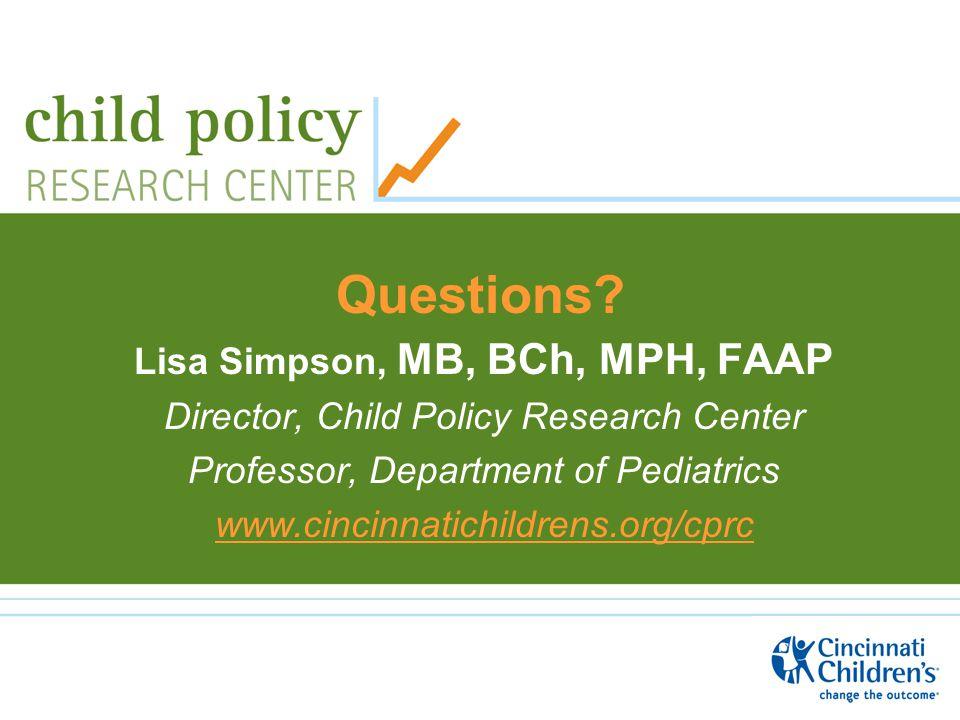 Questions? Lisa Simpson, MB, BCh, MPH, FAAP Director, Child Policy Research Center Professor, Department of Pediatrics www.cincinnatichildrens.org/cpr