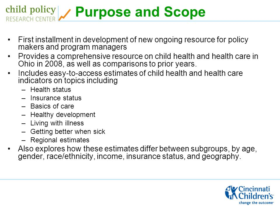 Purpose and Scope First installment in development of new ongoing resource for policy makers and program managers Provides a comprehensive resource on child health and health care in Ohio in 2008, as well as comparisons to prior years.