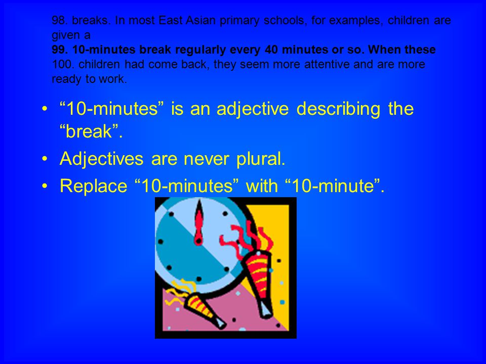 98. breaks. In most East Asian primary schools, for examples, children are given a 99. 10-minutes break regularly every 40 minutes or so. When these 1