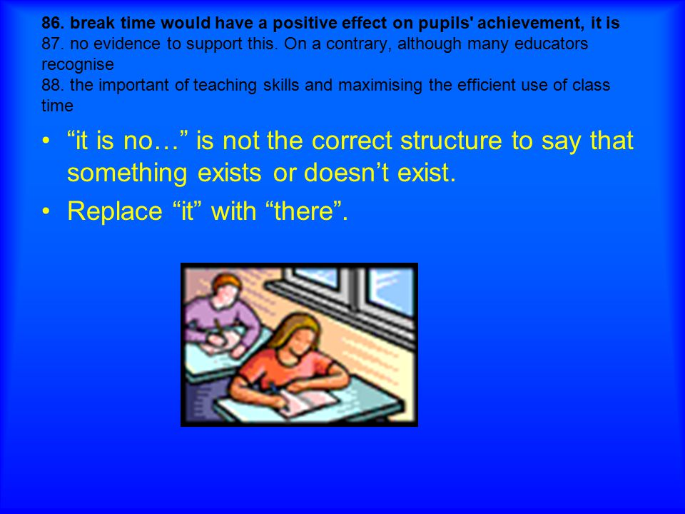 86. break time would have a positive effect on pupils' achievement, it is 87. no evidence to support this. On a contrary, although many educators reco