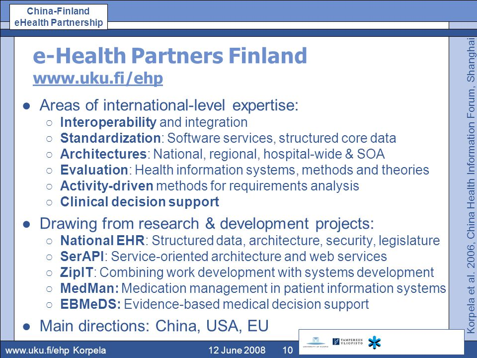 www.uku.fi/ehp China-Finland eHealth Partnership 12 June 2008Korpela10 e-Health Partners Finland www.uku.fi/ehp ●Areas of international-level expertise: ○Interoperability and integration ○Standardization: Software services, structured core data ○Architectures: National, regional, hospital-wide & SOA ○Evaluation: Health information systems, methods and theories ○Activity-driven methods for requirements analysis ○Clinical decision support ●Drawing from research & development projects: ○National EHR: Structured data, architecture, security, legislature ○SerAPI: Service-oriented architecture and web services ○ZipIT: Combining work development with systems development ○MedMan: Medication management in patient information systems ○EBMeDS: Evidence-based medical decision support ●Main directions: China, USA, EU Korpela et al.