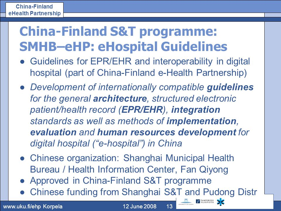 www.uku.fi/ehp China-Finland eHealth Partnership 12 June 2008Korpela13 China-Finland S&T programme: SMHB–eHP: e­Hospital Guidelines ●Guidelines for EPR/EHR and interoperability in digital hospital (part of China-Finland e-Health Partnership) ●Development of internationally compatible guidelines for the general architecture, structured electronic patient/health record (EPR/EHR), integration standards as well as methods of implementation, evaluation and human resources development for digital hospital ( e-hospital ) in China ●Chinese organization: Shanghai Municipal Health Bureau / Health Information Center, Fan Qiyong ●Approved in China-Finland S&T programme ●Chinese funding from Shanghai S&T and Pudong Distr