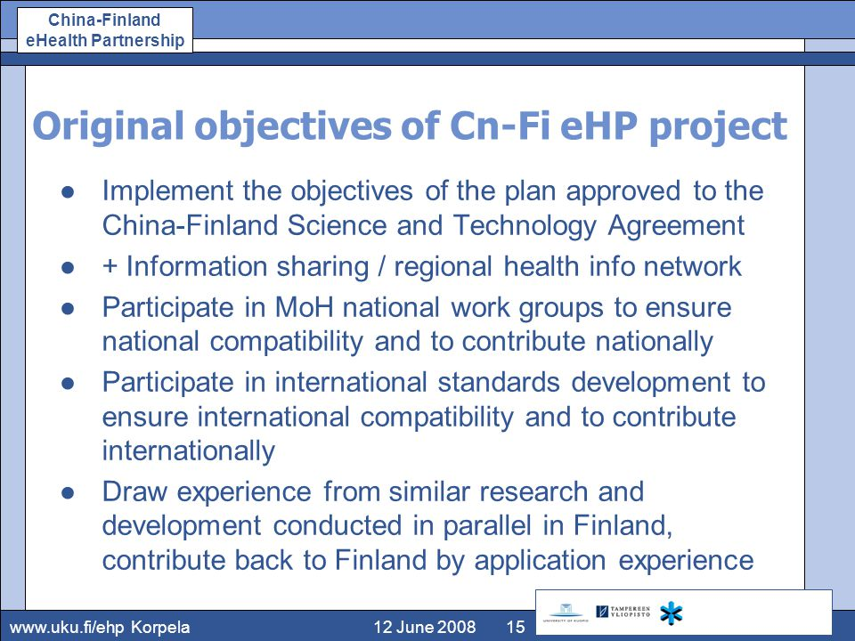 www.uku.fi/ehp China-Finland eHealth Partnership 12 June 2008Korpela15 Original objectives of Cn-Fi eHP project ●Implement the objectives of the plan approved to the China-Finland Science and Technology Agreement ●+ Information sharing / regional health info network ●Participate in MoH national work groups to ensure national compatibility and to contribute nationally ●Participate in international standards development to ensure international compatibility and to contribute internationally ●Draw experience from similar research and development conducted in parallel in Finland, contribute back to Finland by application experience