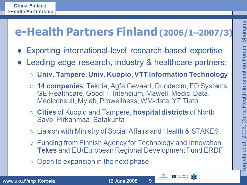 www.uku.fi/ehp China-Finland eHealth Partnership 12 June 2008Korpela9 e-Health Partners Finland (2006/1–2007/3) ●Exporting international-level research-based expertise ●Leading edge research, industry & healthcare partners: ○Univ.