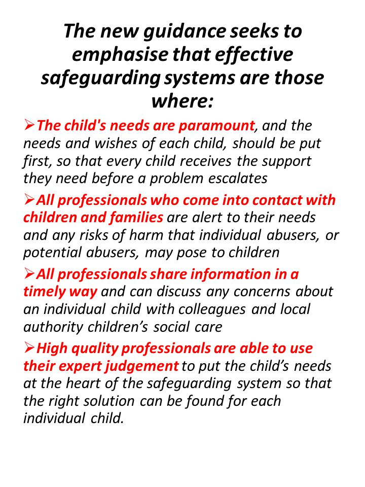 The new guidance seeks to emphasise that effective safeguarding systems are those where:  The child s needs are paramount, and the needs and wishes of each child, should be put first, so that every child receives the support they need before a problem escalates  All professionals who come into contact with children and families are alert to their needs and any risks of harm that individual abusers, or potential abusers, may pose to children  All professionals share information in a timely way and can discuss any concerns about an individual child with colleagues and local authority children's social care  High quality professionals are able to use their expert judgement to put the child's needs at the heart of the safeguarding system so that the right solution can be found for each individual child.