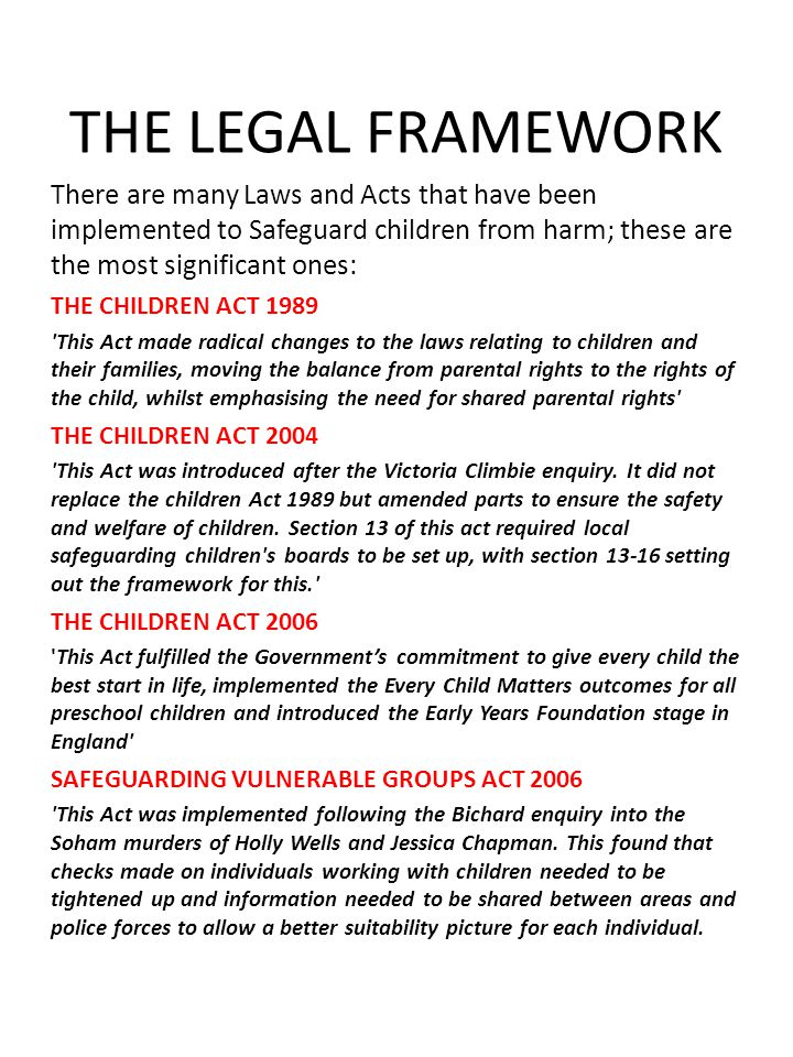 THE LEGAL FRAMEWORK There are many Laws and Acts that have been implemented to Safeguard children from harm; these are the most significant ones: THE CHILDREN ACT 1989 This Act made radical changes to the laws relating to children and their families, moving the balance from parental rights to the rights of the child, whilst emphasising the need for shared parental rights THE CHILDREN ACT 2004 This Act was introduced after the Victoria Climbie enquiry.