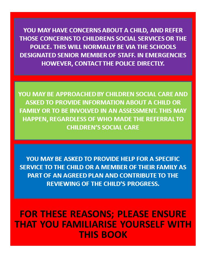 FOR THESE REASONS; PLEASE ENSURE THAT YOU FAMILIARISE YOURSELF WITH THIS BOOK YOU MAY HAVE CONCERNS ABOUT A CHILD, AND REFER THOSE CONCERNS TO CHILDRENS SOCIAL SERVICES OR THE POLICE.