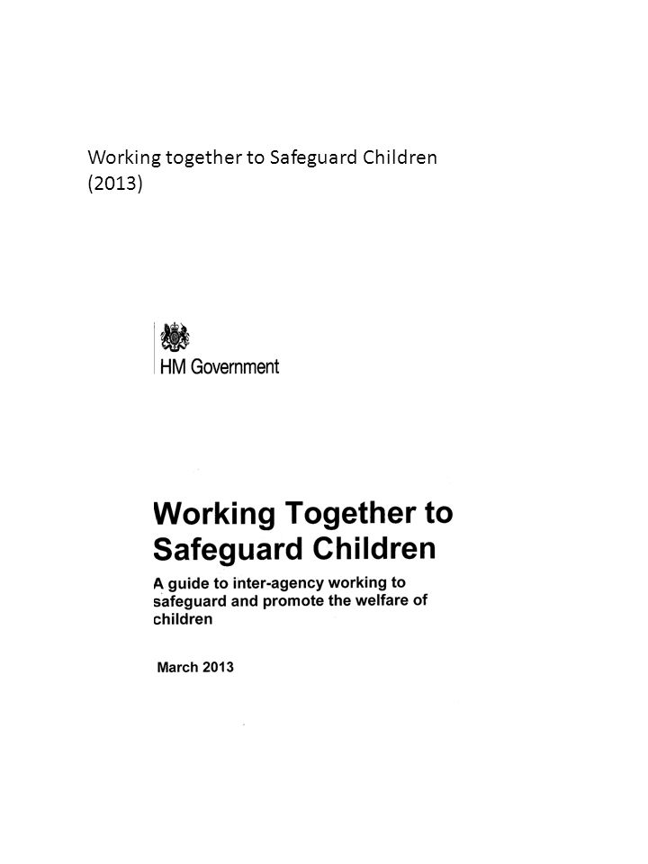 IMPORTANT: The Government document ' 'working together to safeguard children 2010' has now been superseded by the 2013 version that came into effect on the 15 th April 2013.