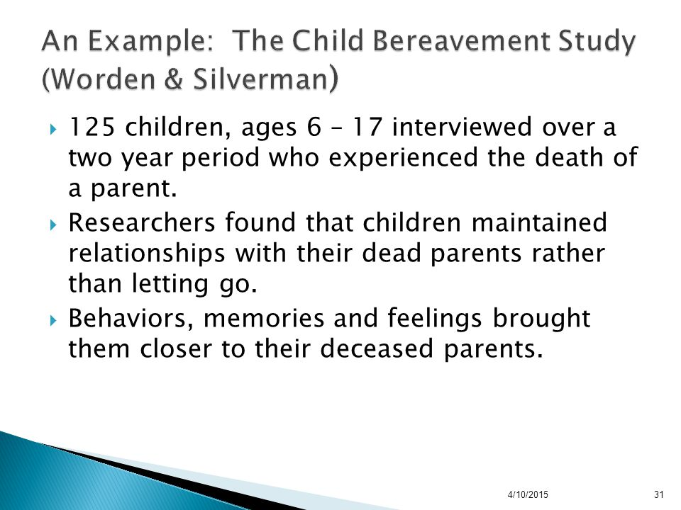 31  125 children, ages 6 – 17 interviewed over a two year period who experienced the death of a parent.  Researchers found that children maintained