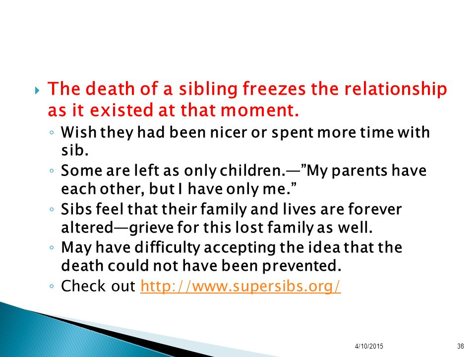  The death of a sibling freezes the relationship as it existed at that moment. ◦ Wish they had been nicer or spent more time with sib. ◦ Some are lef