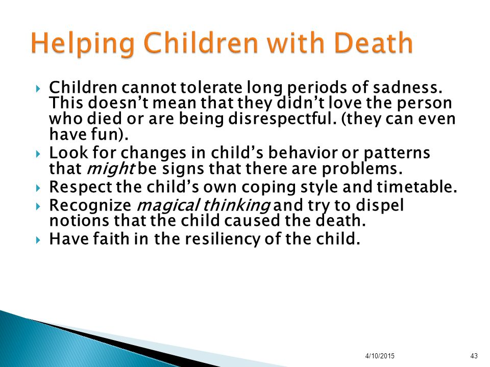  Children cannot tolerate long periods of sadness. This doesn't mean that they didn't love the person who died or are being disrespectful. (they can