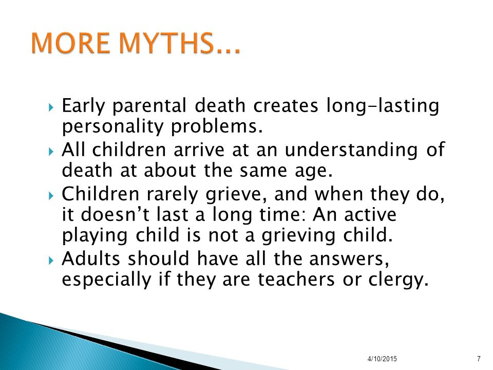  Early parental death creates long-lasting personality problems.  All children arrive at an understanding of death at about the same age.  Children