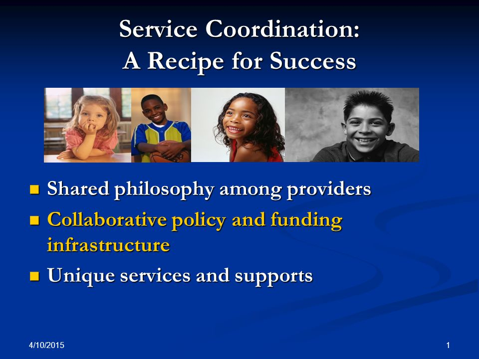 4/10/2015 1 Service Coordination: A Recipe for Success Shared philosophy among providers Shared philosophy among providers Collaborative policy and fu
