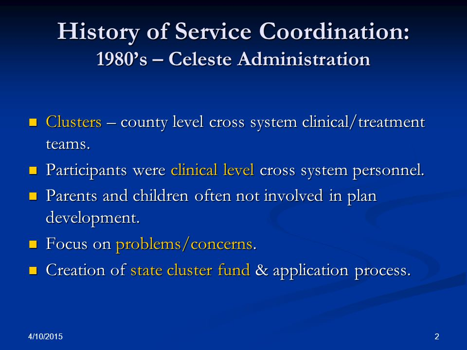 4/10/2015 2 History of Service Coordination: 1980's – Celeste Administration Clusters – county level cross system clinical/treatment teams. Clusters –