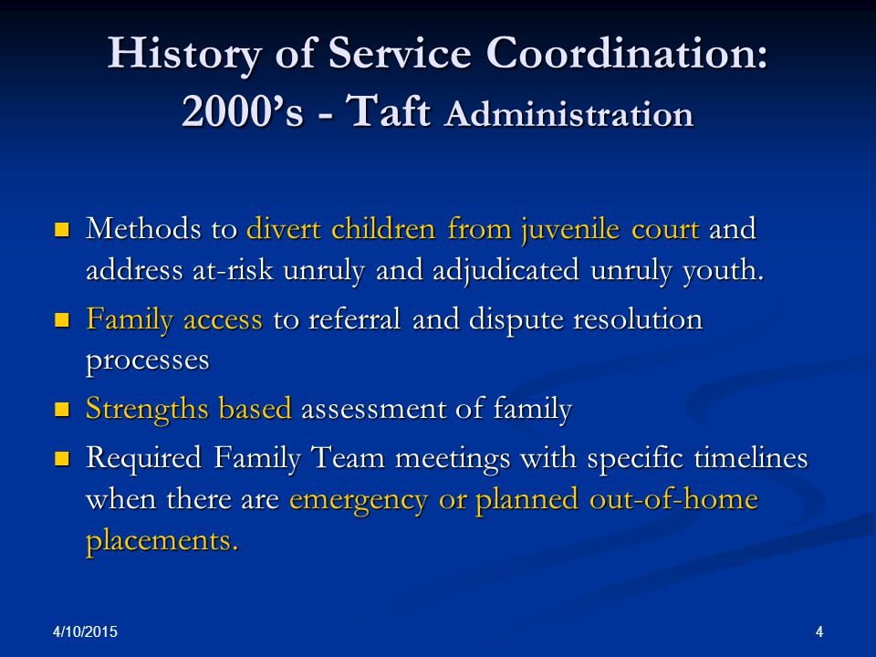 4/10/2015 4 History of Service Coordination: 2000's - Taft Administration Methods to divert children from juvenile court and address at-risk unruly an