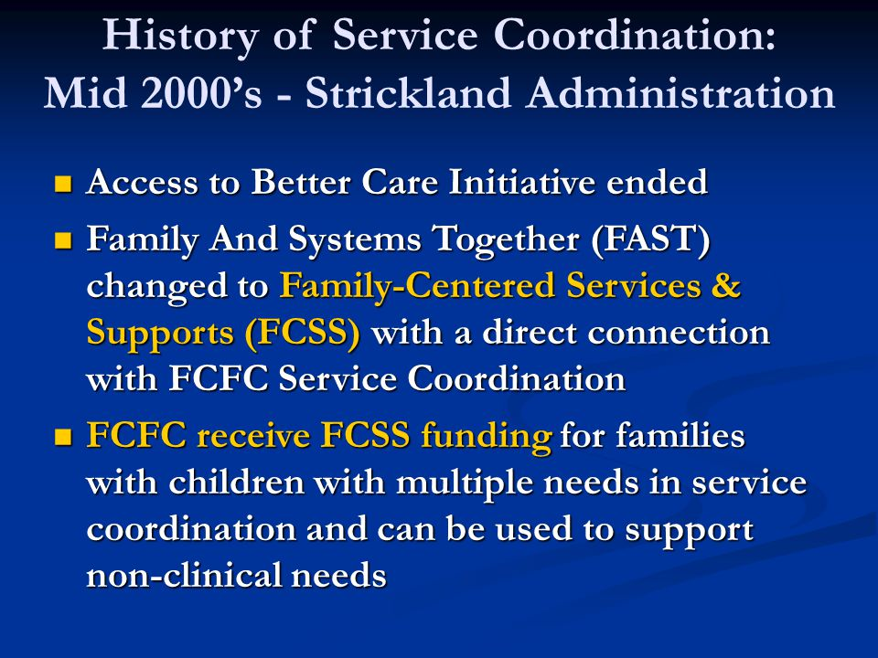History of Service Coordination: Mid 2000's - Strickland Administration Access to Better Care Initiative ended Access to Better Care Initiative ended Family And Systems Together (FAST) changed to Family-Centered Services & Supports (FCSS) with a direct connection with FCFC Service Coordination Family And Systems Together (FAST) changed to Family-Centered Services & Supports (FCSS) with a direct connection with FCFC Service Coordination FCFC receive FCSS funding for families with children with multiple needs in service coordination and can be used to support non-clinical needs FCFC receive FCSS funding for families with children with multiple needs in service coordination and can be used to support non-clinical needs
