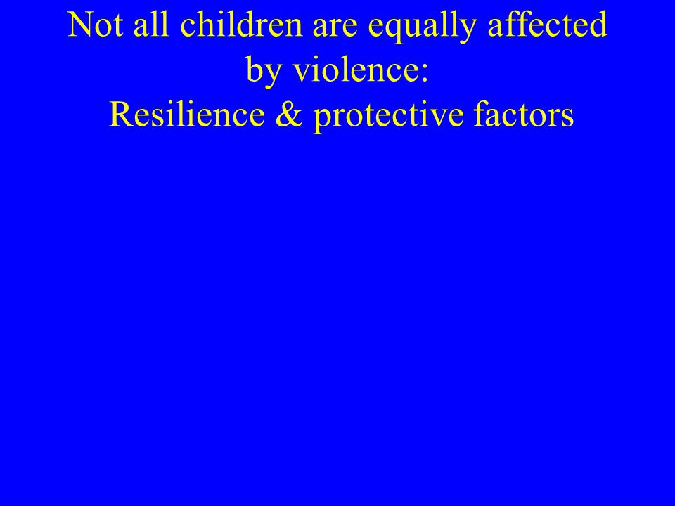 Not all children are equally affected by violence: Resilience & protective factors