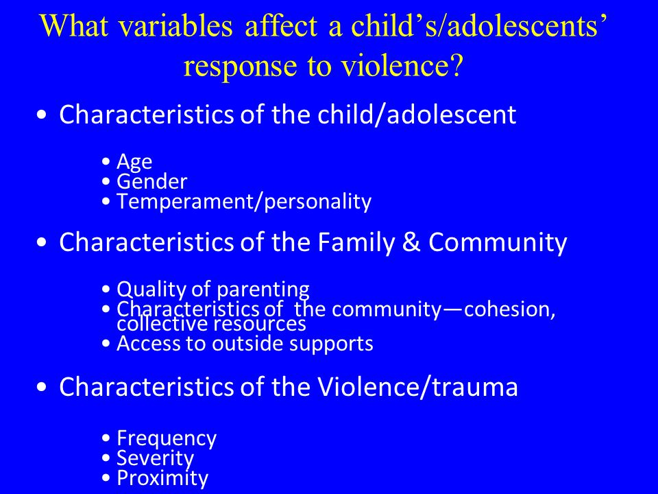 What variables affect a child's/adolescents' response to violence? Characteristics of the child/adolescent Age Gender Temperament/personality Characte