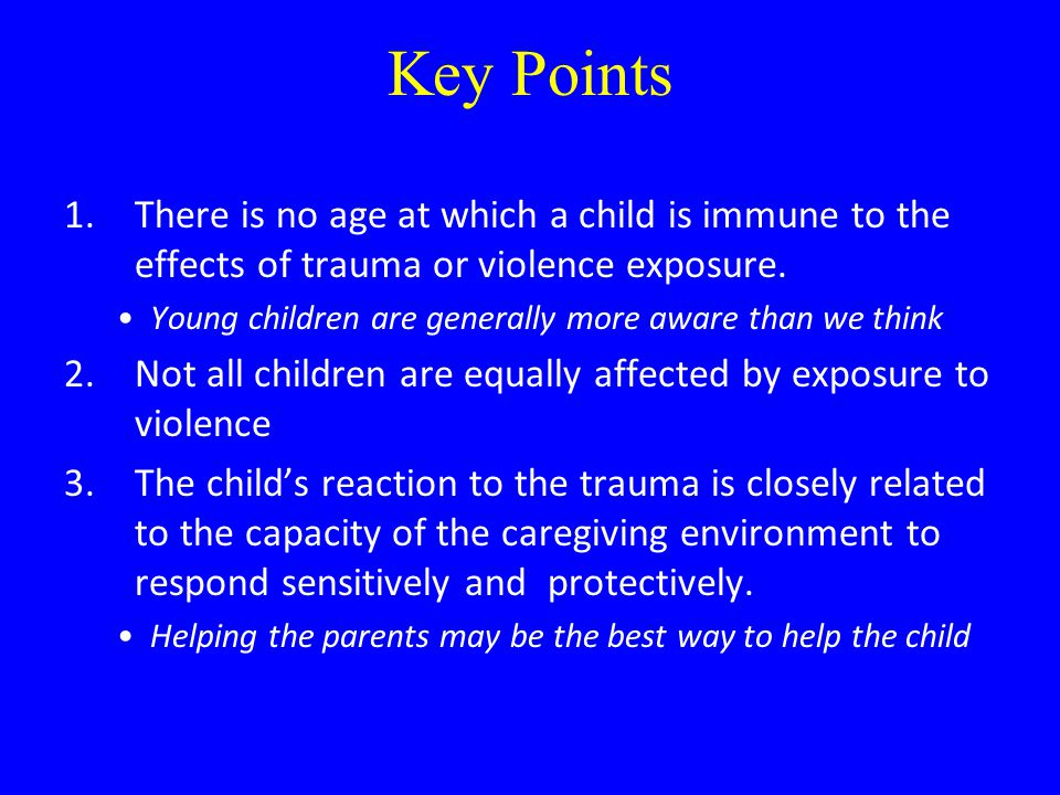 Key Points 1.There is no age at which a child is immune to the effects of trauma or violence exposure. Young children are generally more aware than we